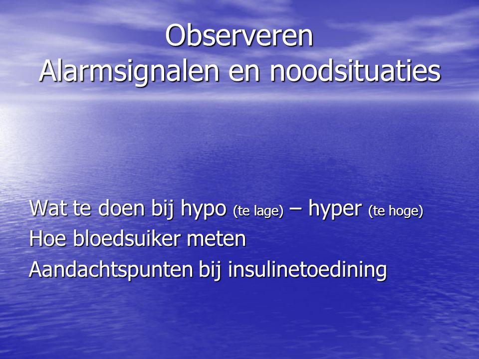 Observeren Alarmsignalen en noodsituaties Wat te doen bij hypo (te lage) – hyper (te hoge) Hoe bloedsuiker meten Aandachtspunten bij insulinetoedining