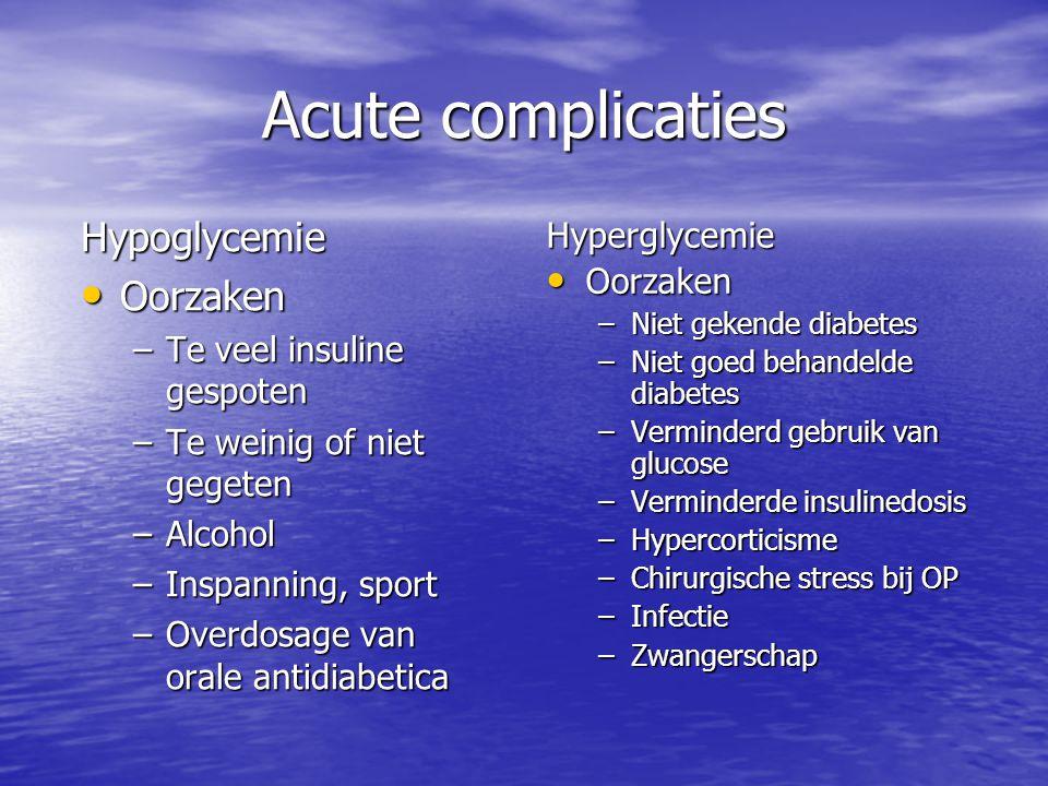 Acute complicaties Hypoglycemie Oorzaken Oorzaken –Te veel insuline gespoten –Te weinig of niet gegeten –Alcohol –Inspanning, sport –Overdosage van or