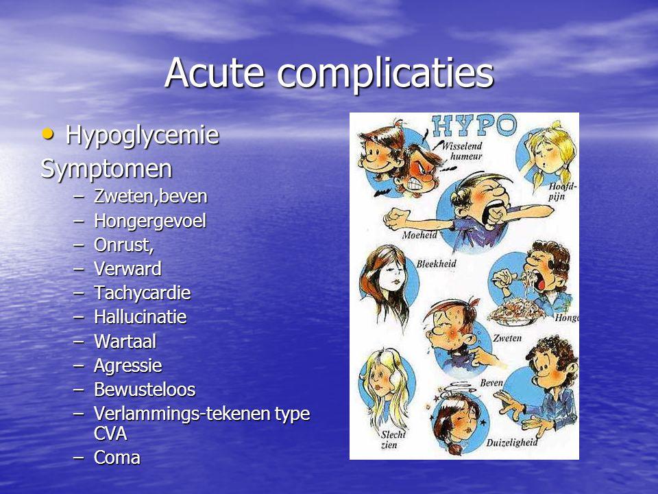 Acute complicaties Hypoglycemie HypoglycemieSymptomen –Zweten,beven –Hongergevoel –Onrust, –Verward –Tachycardie –Hallucinatie –Wartaal –Agressie –Bew