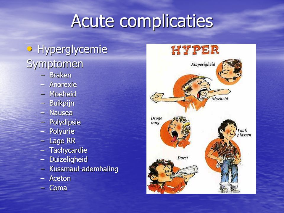 Acute complicaties Hyperglycemie HyperglycemieSymptomen –Braken –Anorexie –Moeheid –Buikpijn –Nausea –Polydipsie –Polyurie –Lage RR –Tachycardie –Duizeligheid –Kussmaul-ademhaling –Aceton –Coma