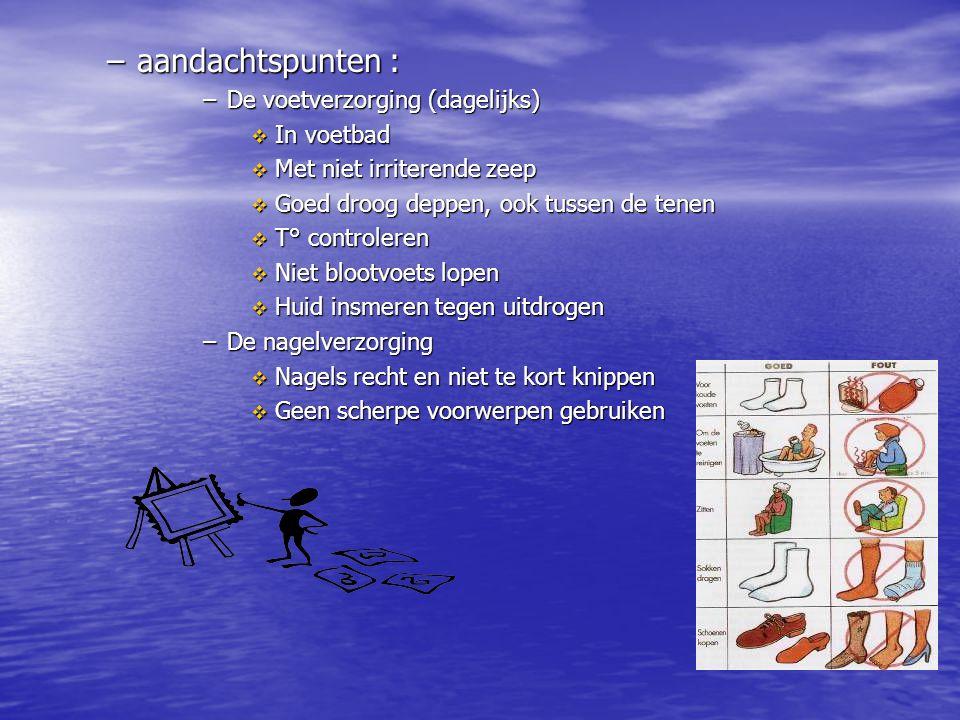 –aandachtspunten : –De voetverzorging (dagelijks)  In voetbad  Met niet irriterende zeep  Goed droog deppen, ook tussen de tenen  T° controleren 