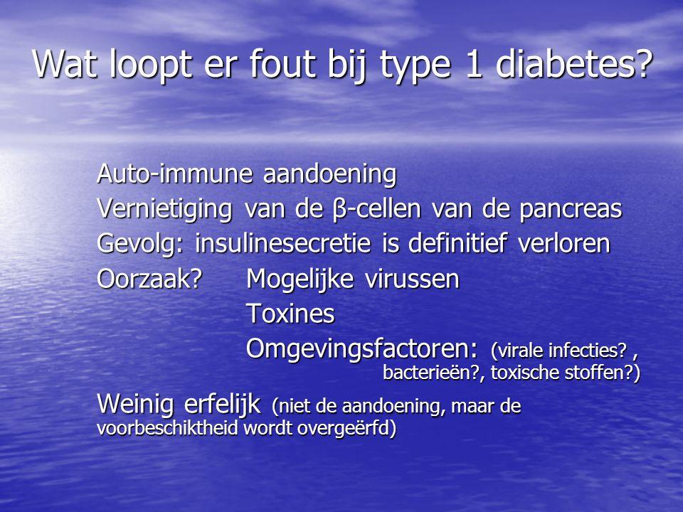 Auto-immune aandoening Vernietiging van de β-cellen van de pancreas Gevolg: insulinesecretie is definitief verloren Oorzaak? Mogelijke virussen Toxine