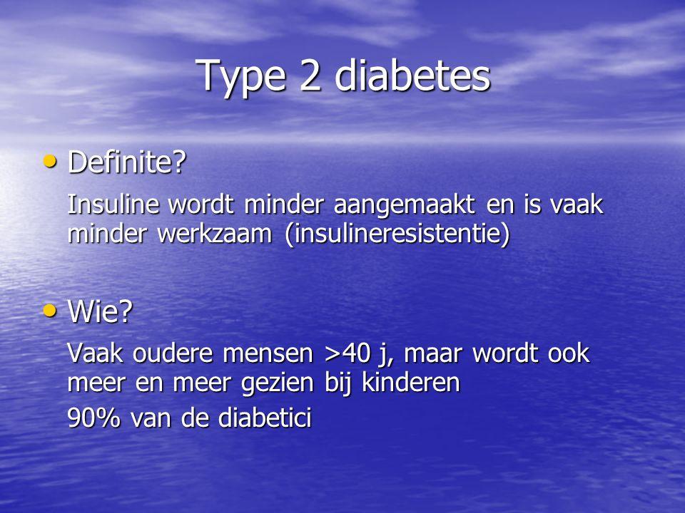 Type 2 diabetes Definite? Definite? Insuline wordt minder aangemaakt en is vaak minder werkzaam (insulineresistentie) Wie? Wie? Vaak oudere mensen >40