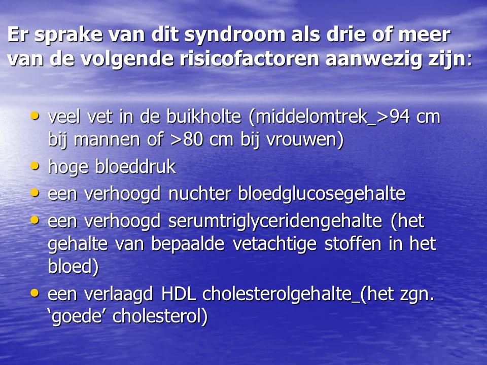 Er sprake van dit syndroom als drie of meer van de volgende risicofactoren aanwezig zijn: veel vet in de buikholte (middelomtrek >94 cm bij mannen of