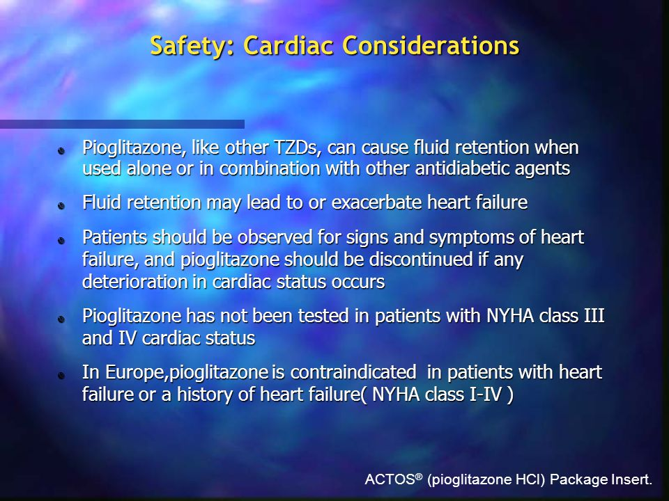 ACTOS ® (pioglitazone HCl) Package Insert. Safety: Cardiac Considerations  Pioglitazone, like other TZDs, can cause fluid retention when used alone o