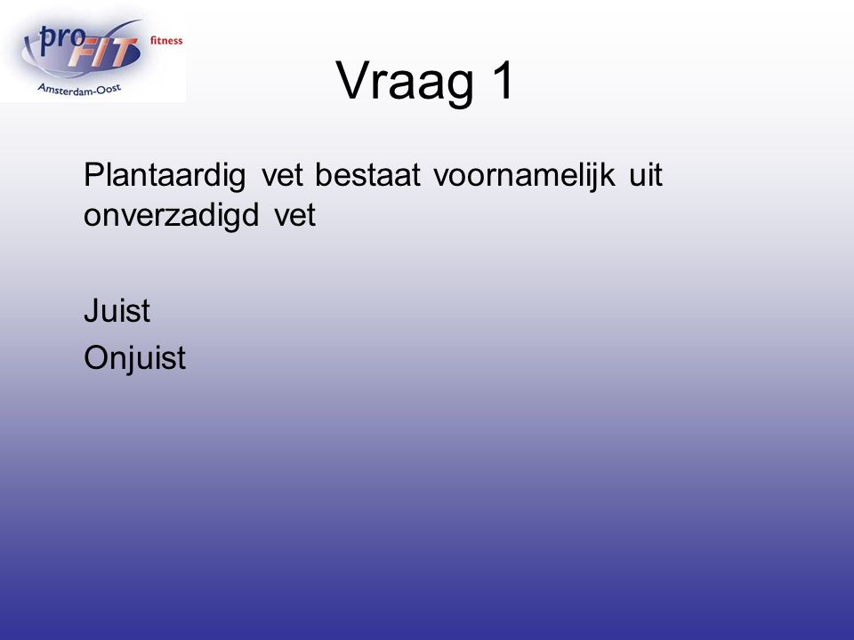 Vraag 1 Plantaardig vet bestaat voornamelijk uit onverzadigd vet Juist Onjuist