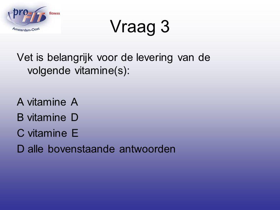 Vraag 3 Vet is belangrijk voor de levering van de volgende vitamine(s): A vitamine A B vitamine D C vitamine E D alle bovenstaande antwoorden