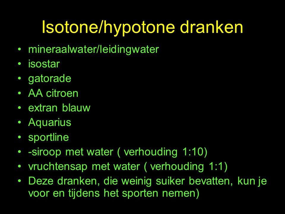Isotone/hypotone dranken mineraalwater/leidingwater isostar gatorade AA citroen extran blauw Aquarius sportline -siroop met water ( verhouding 1:10) vruchtensap met water ( verhouding 1:1) Deze dranken, die weinig suiker bevatten, kun je voor en tijdens het sporten nemen)