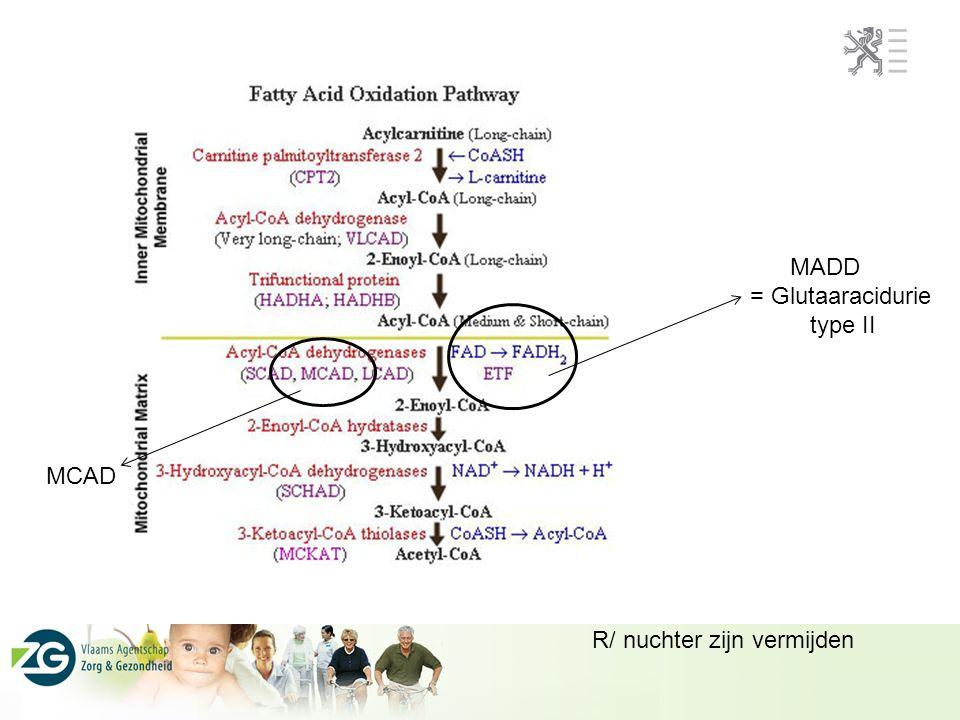 MADD = Glutaaracidurie type II MCAD R/ nuchter zijn vermijden