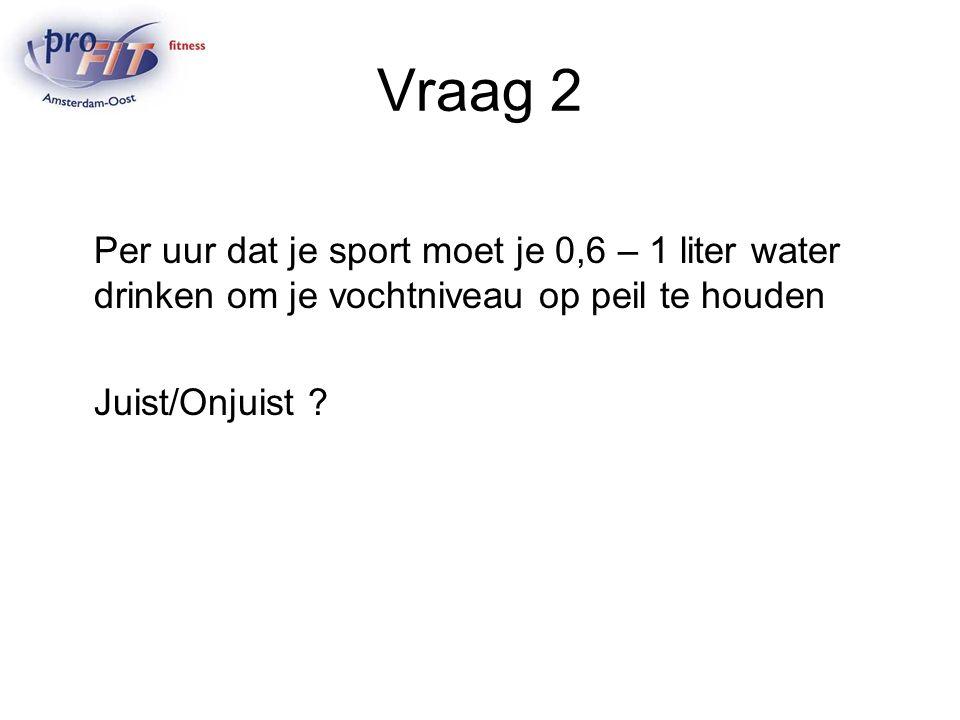 Vraag 2 Per uur dat je sport moet je 0,6 – 1 liter water drinken om je vochtniveau op peil te houden Juist/Onjuist ?
