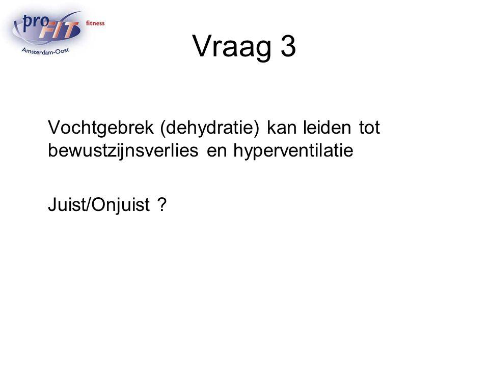 Vraag 3 Vochtgebrek (dehydratie) kan leiden tot bewustzijnsverlies en hyperventilatie Juist/Onjuist ?