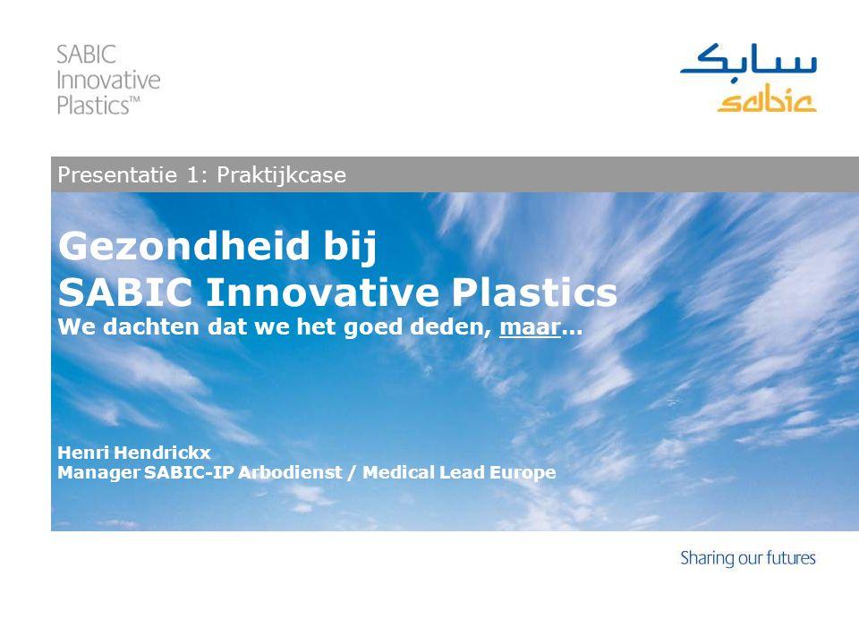 Gezondheid bij SABIC Innovative Plastics We dachten dat we het goed deden, maar… Henri Hendrickx Manager SABIC-IP Arbodienst / Medical Lead Europe Presentatie 1: Praktijkcase