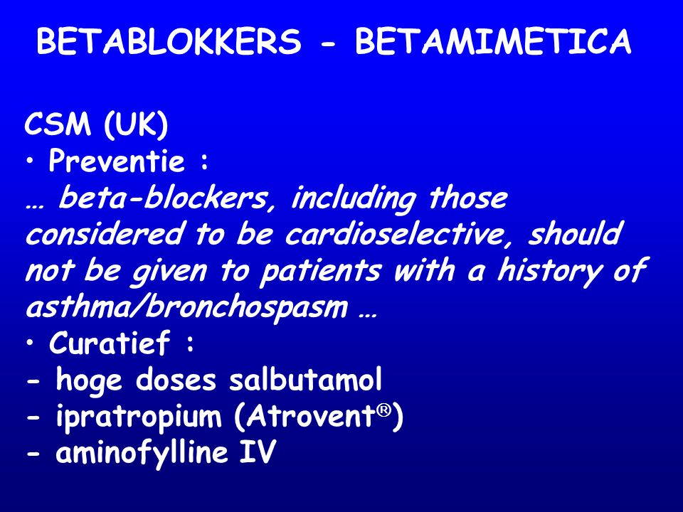 CSM (UK) Preventie : … beta-blockers, including those considered to be cardioselective, should not be given to patients with a history of asthma/bronc