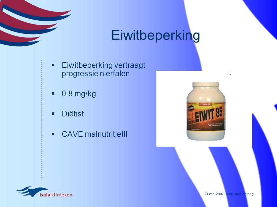 31 mei 2007 Henk, stap, sprong Eiwitbeperking  Eiwitbeperking vertraagt progressie nierfalen  0.8 mg/kg  Diëtist  CAVE malnutritie!!!