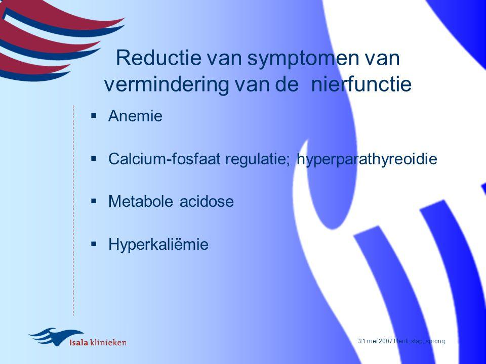 31 mei 2007 Henk, stap, sprong Reductie van symptomen van vermindering van de nierfunctie  Anemie  Calcium-fosfaat regulatie; hyperparathyreoidie 