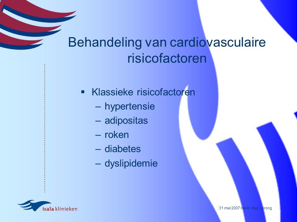 31 mei 2007 Henk, stap, sprong Behandeling van cardiovasculaire risicofactoren  Klassieke risicofactoren –hypertensie –adipositas –roken –diabetes –d