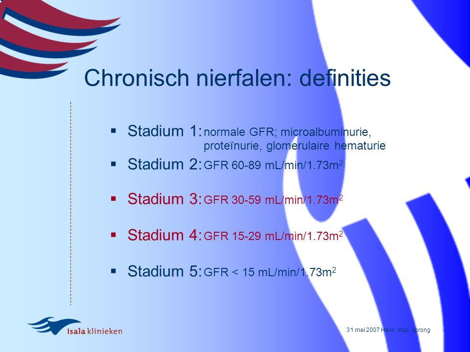 31 mei 2007 Henk, stap, sprong Chronisch nierfalen: definities  Stadium 1: normale GFR; microalbuminurie, proteïnurie, glomerulaire hematurie  Stadi