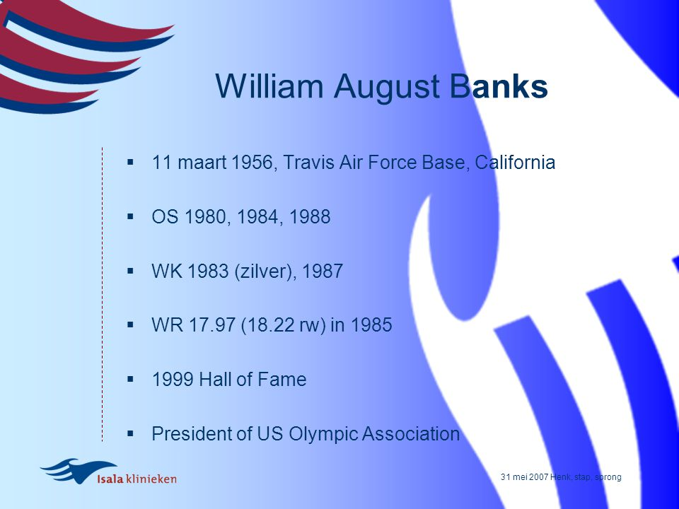 31 mei 2007 Henk, stap, sprong William August Banks  11 maart 1956, Travis Air Force Base, California  OS 1980, 1984, 1988  WK 1983 (zilver), 1987