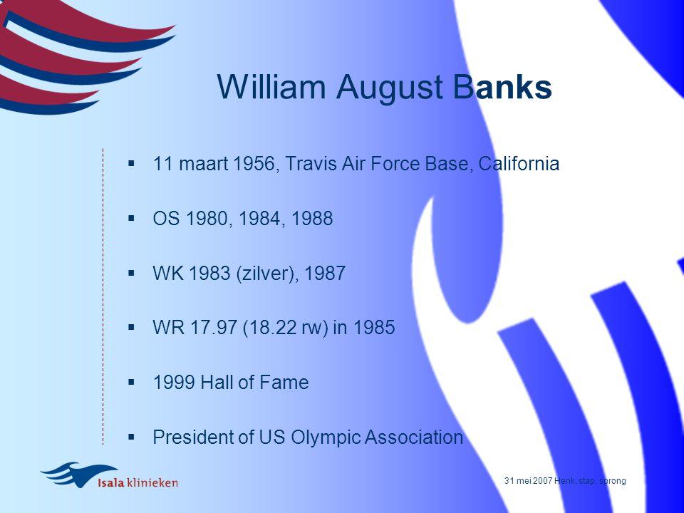 31 mei 2007 Henk, stap, sprong William August Banks  11 maart 1956, Travis Air Force Base, California  OS 1980, 1984, 1988  WK 1983 (zilver), 1987