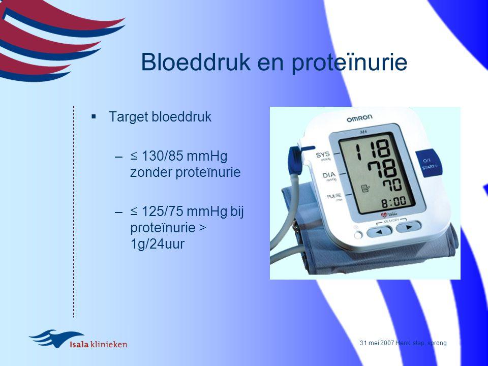 31 mei 2007 Henk, stap, sprong Bloeddruk en proteïnurie  Target bloeddruk –≤ 130/85 mmHg zonder proteïnurie –≤ 125/75 mmHg bij proteïnurie > 1g/24uur