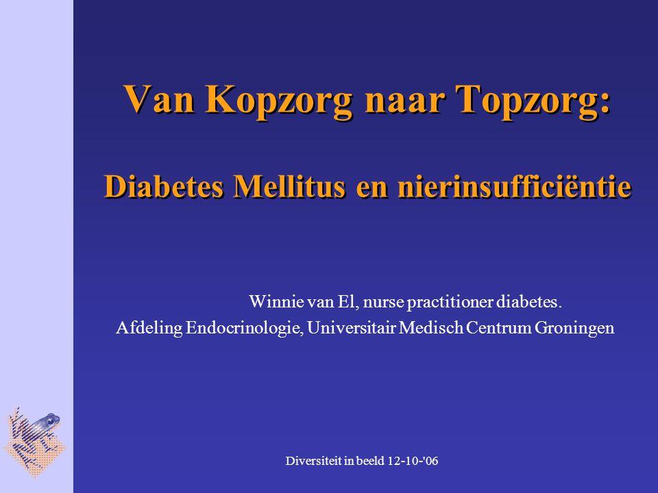 Diversiteit in beeld 12-10- 06 Van Kopzorg naar Topzorg: Diabetes Mellitus en nierinsufficiëntie Winnie van El, nurse practitioner diabetes.