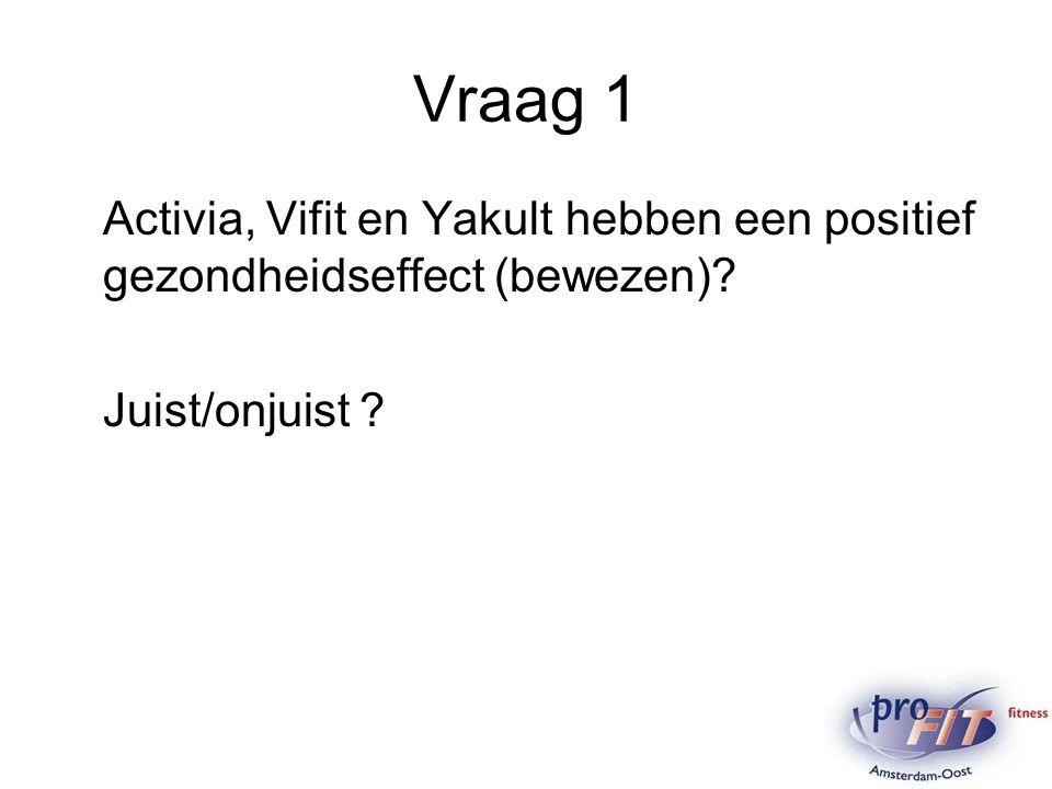Vraag 1 Activia, Vifit en Yakult hebben een positief gezondheidseffect (bewezen)? Juist/onjuist ?