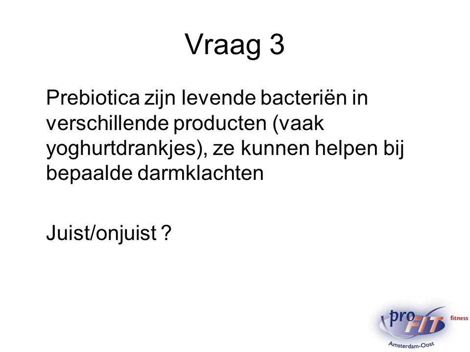 Vraag 3 Prebiotica zijn levende bacteriën in verschillende producten (vaak yoghurtdrankjes), ze kunnen helpen bij bepaalde darmklachten Juist/onjuist