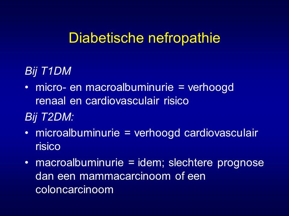 Diabetische nefropathie Bij T1DM micro- en macroalbuminurie = verhoogd renaal en cardiovasculair risico Bij T2DM: microalbuminurie = verhoogd cardiovasculair risico macroalbuminurie = idem; slechtere prognose dan een mammacarcinoom of een coloncarcinoom