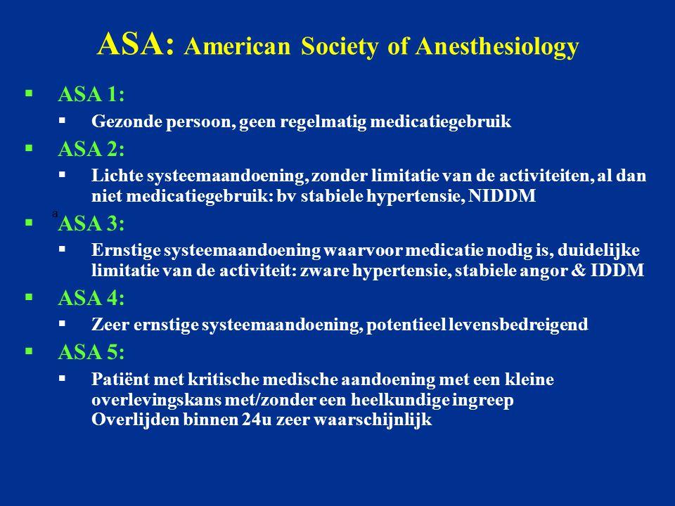 a. ASA: American Society of Anesthesiology  ASA 1:  Gezonde persoon, geen regelmatig medicatiegebruik  ASA 2:  Lichte systeemaandoening, zonder li