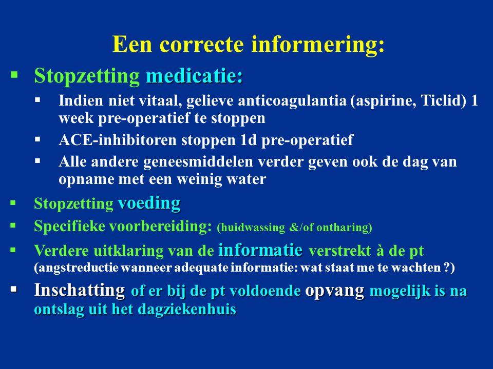 Een correcte informering: medicatie:  Stopzetting medicatie:  Indien niet vitaal, gelieve anticoagulantia (aspirine, Ticlid) 1 week pre-operatief te stoppen  ACE-inhibitoren stoppen 1d pre-operatief  Alle andere geneesmiddelen verder geven ook de dag van opname met een weinig water voeding  Stopzetting voeding  Specifieke voorbereiding: (huidwassing &/of ontharing) informatie  Verdere uitklaring van de informatie verstrekt à de pt (angstreductie wanneer adequate informatie: wat staat me te wachten ?)  Inschatting of er bij de pt voldoende opvang mogelijk is na ontslag uit het dagziekenhuis