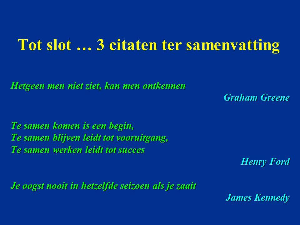 Tot slot … 3 citaten ter samenvatting Hetgeen men niet ziet, kan men ontkennen Graham Greene Te samen komen is een begin, Te samen blijven leidt tot v