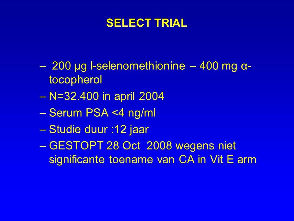 SELECT TRIAL – 200 µg l-selenomethionine – 400 mg α- tocopherol –N=32.400 in april 2004 –Serum PSA <4 ng/ml –Studie duur :12 jaar –GESTOPT 28 Oct 2008