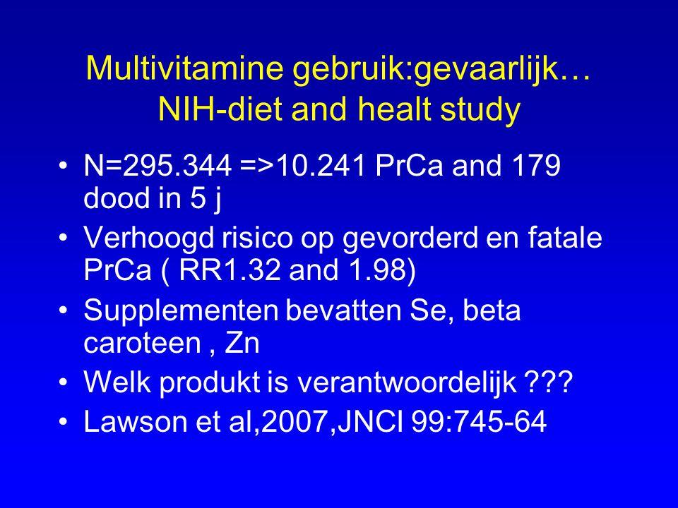 Multivitamine gebruik:gevaarlijk… NIH-diet and healt study N=295.344 =>10.241 PrCa and 179 dood in 5 j Verhoogd risico op gevorderd en fatale PrCa ( R