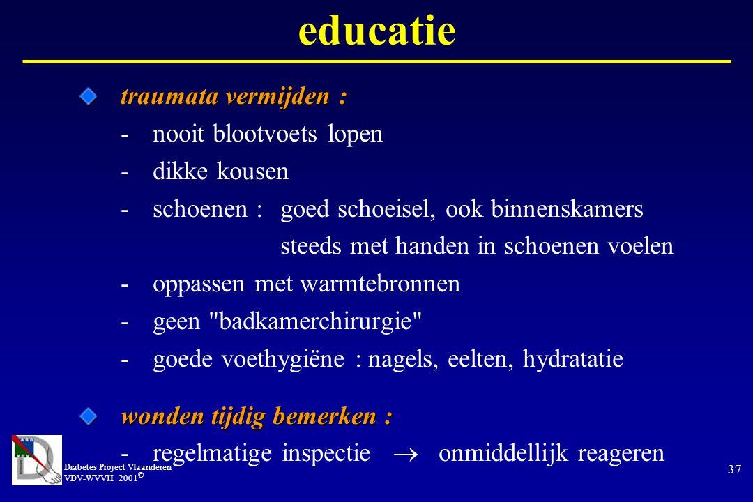 Diabetes Project Vlaanderen VDV-WVVH 2001 © 37 traumata vermijden : traumata vermijden : -nooit blootvoets lopen -dikke kousen -schoenen : goed schoeisel, ook binnenskamers steeds met handen in schoenen voelen -oppassen met warmtebronnen -geen badkamerchirurgie -goede voethygiëne : nagels, eelten, hydratatie wonden tijdig bemerken : wonden tijdig bemerken : -regelmatige inspectie  onmiddellijk reageren educatie