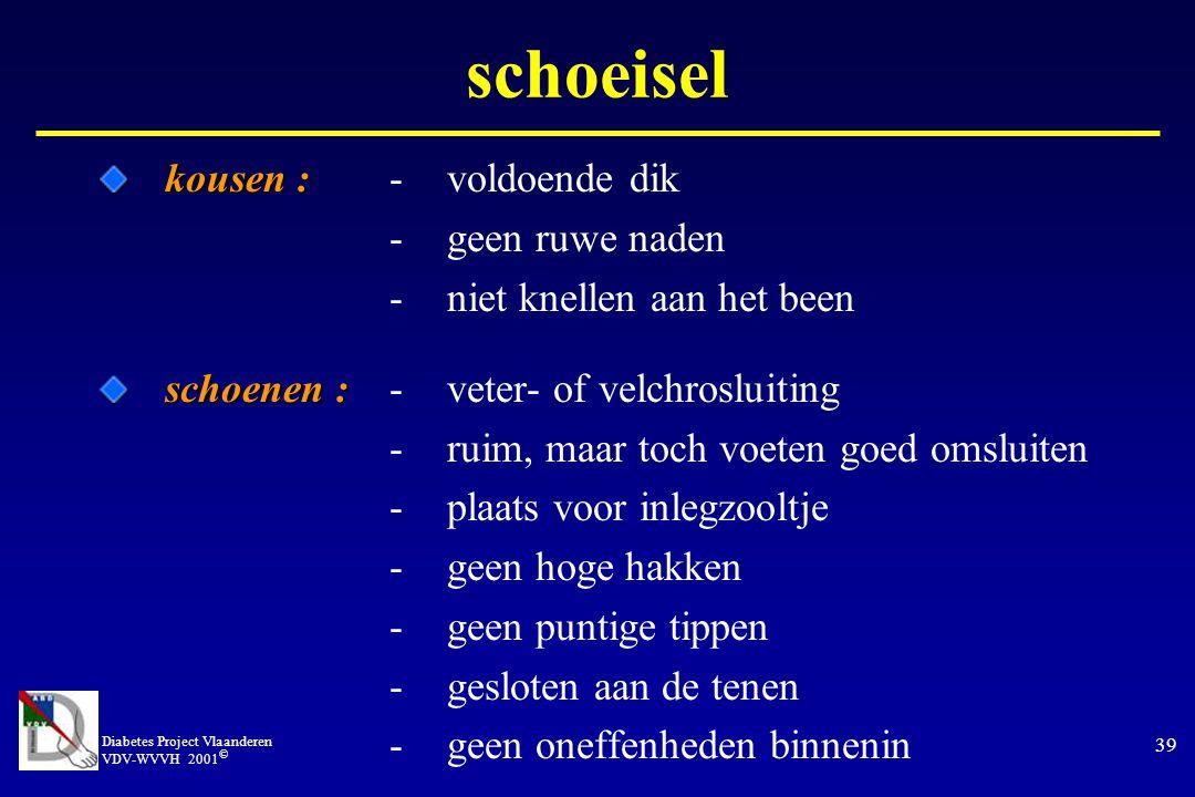 Diabetes Project Vlaanderen VDV-WVVH 2001 © 39 kousen : kousen :-voldoende dik -geen ruwe naden -niet knellen aan het been schoenen : schoenen :-veter- of velchrosluiting -ruim, maar toch voeten goed omsluiten -plaats voor inlegzooltje -geen hoge hakken -geen puntige tippen -gesloten aan de tenen -geen oneffenheden binnenin schoeisel