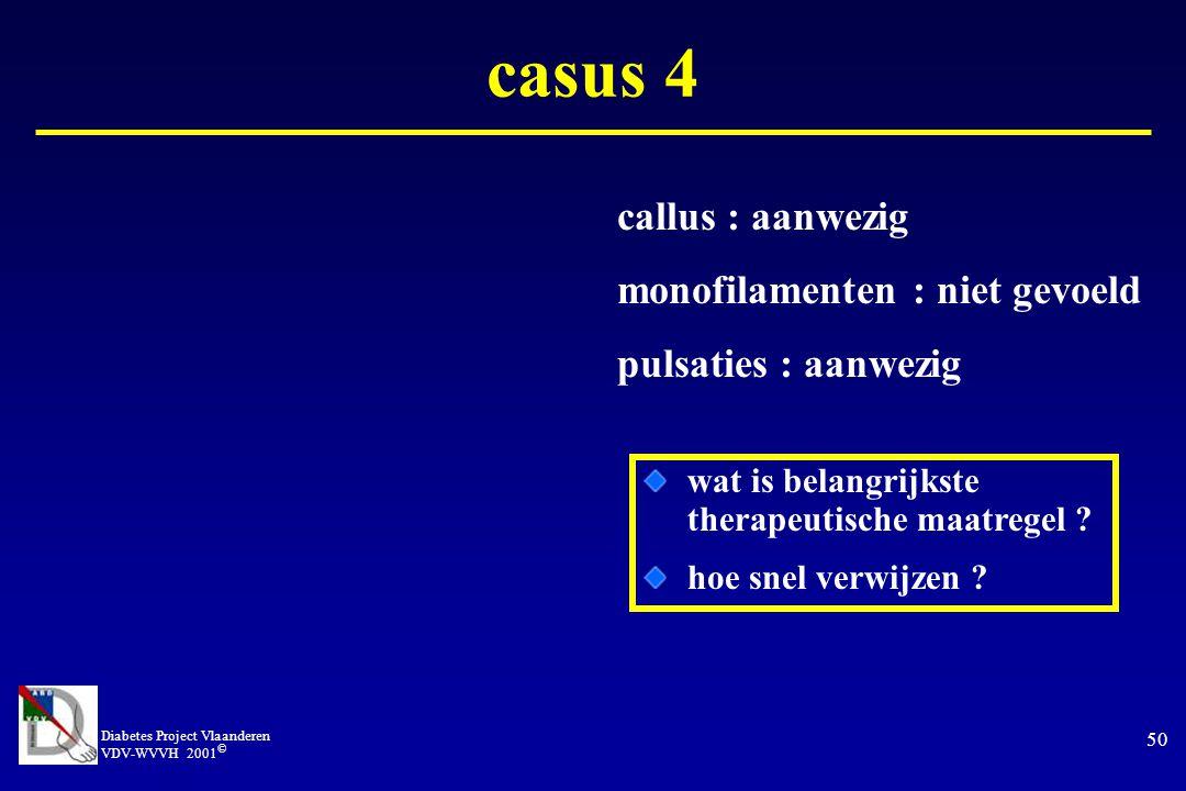 Diabetes Project Vlaanderen VDV-WVVH 2001 © 50 casus 4 callus : aanwezig monofilamenten : niet gevoeld pulsaties : aanwezig wat is belangrijkste therapeutische maatregel .