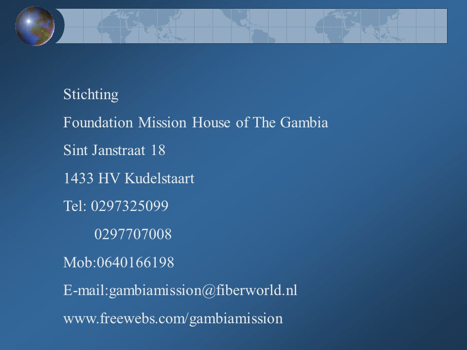 Stichting Foundation Mission House of The Gambia Sint Janstraat 18 1433 HV Kudelstaart Tel: 0297325099 0297707008 Mob:0640166198 E-mail:gambiamission@fiberworld.nl www.freewebs.com/gambiamission