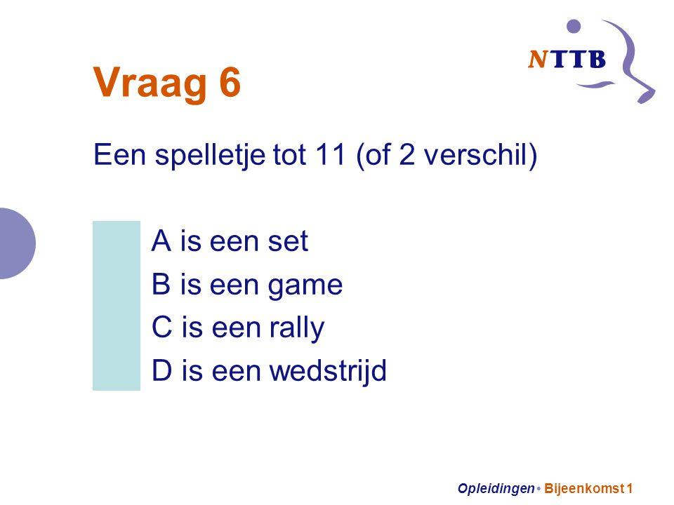 Opleidingen Bijeenkomst 1 Vraag 6 Een spelletje tot 11 (of 2 verschil) A is een set B is een game C is een rally D is een wedstrijd