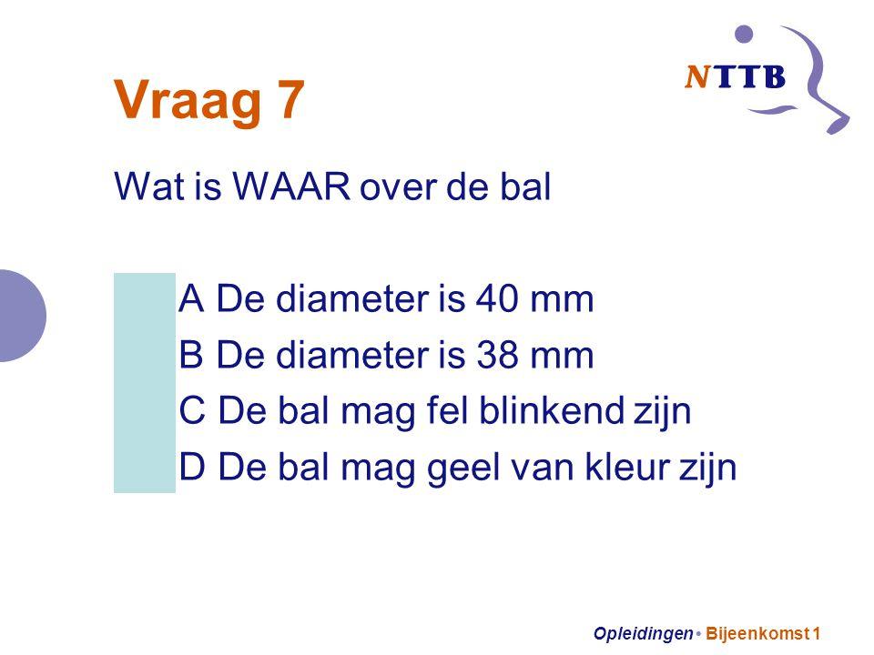 Opleidingen Bijeenkomst 1 Vraag 7 Wat is WAAR over de bal A De diameter is 40 mm B De diameter is 38 mm C De bal mag fel blinkend zijn D De bal mag geel van kleur zijn