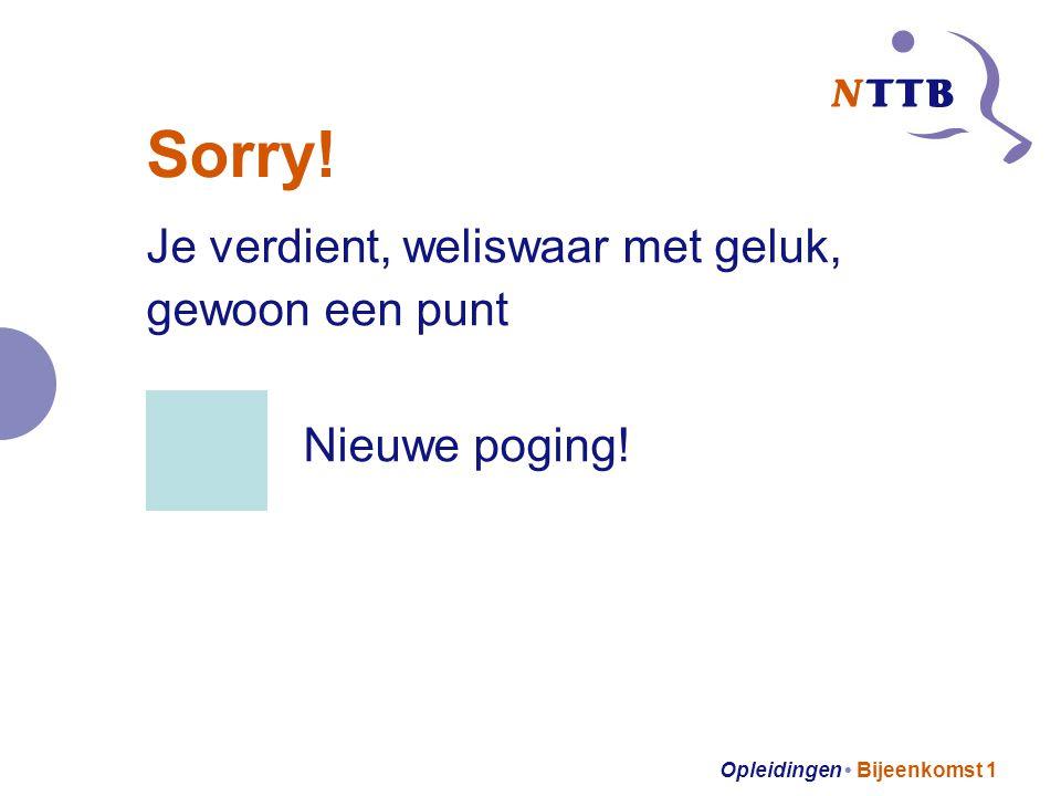 Opleidingen Bijeenkomst 1 Sorry! Je verdient, weliswaar met geluk, gewoon een punt Nieuwe poging!
