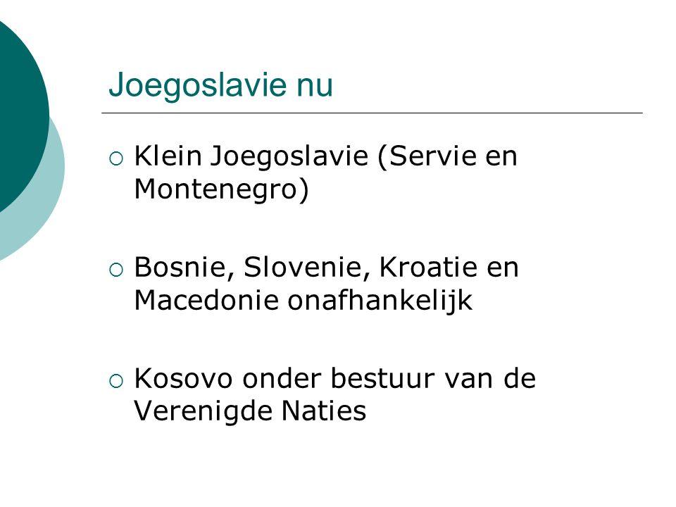 Joegoslavie nu  Klein Joegoslavie (Servie en Montenegro)  Bosnie, Slovenie, Kroatie en Macedonie onafhankelijk  Kosovo onder bestuur van de Verenig
