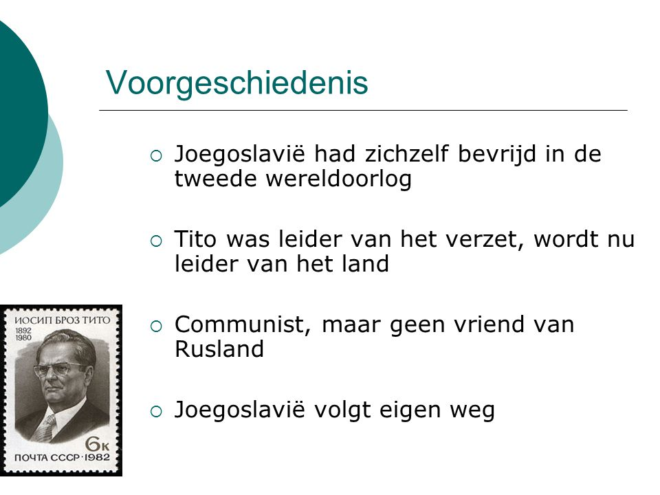 Voorgeschiedenis  Joegoslavië had zichzelf bevrijd in de tweede wereldoorlog  Tito was leider van het verzet, wordt nu leider van het land  Communi