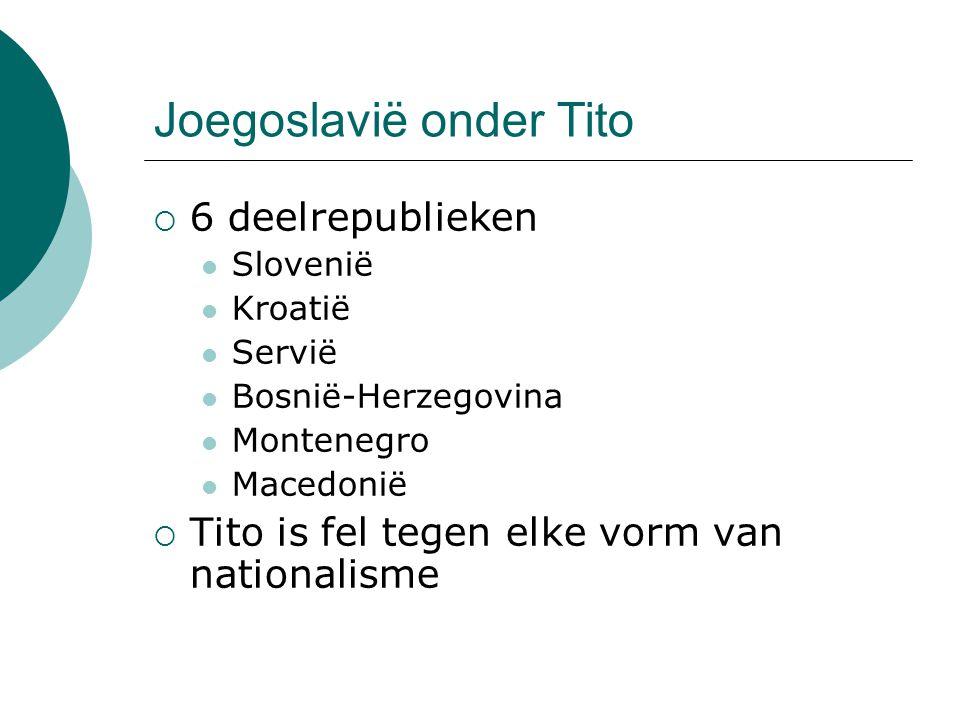 Joegoslavië onder Tito  6 deelrepublieken Slovenië Kroatië Servië Bosnië-Herzegovina Montenegro Macedonië  Tito is fel tegen elke vorm van nationali