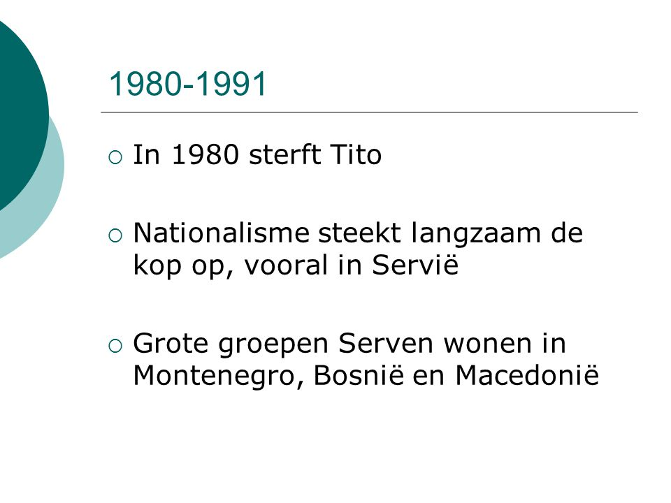 1980-1991  In 1980 sterft Tito  Nationalisme steekt langzaam de kop op, vooral in Servië  Grote groepen Serven wonen in Montenegro, Bosnië en Maced