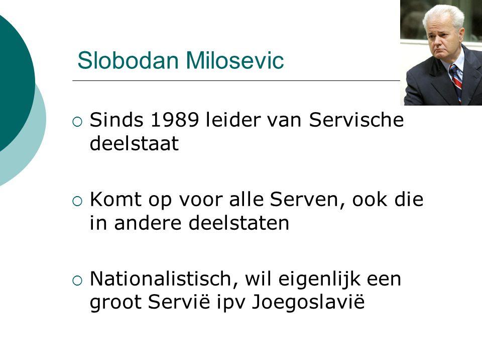 Slobodan Milosevic  Sinds 1989 leider van Servische deelstaat  Komt op voor alle Serven, ook die in andere deelstaten  Nationalistisch, wil eigenli