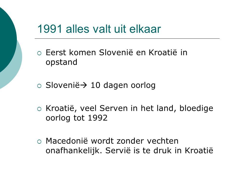 1991 alles valt uit elkaar  Eerst komen Slovenië en Kroatië in opstand  Slovenië  10 dagen oorlog  Kroatië, veel Serven in het land, bloedige oorl