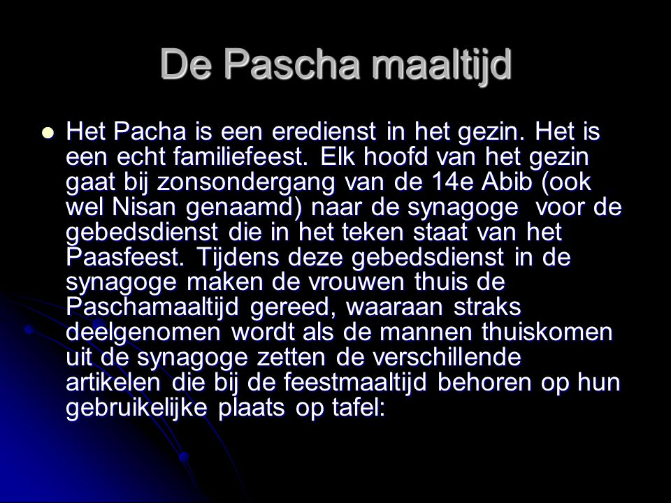 De Pascha maaltijd Het Pacha is een eredienst in het gezin. Het is een echt familiefeest. Elk hoofd van het gezin gaat bij zonsondergang van de 14e Ab