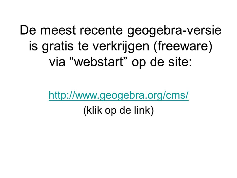 De meest recente geogebra-versie is gratis te verkrijgen (freeware) via webstart op de site: http://www.geogebra.org/cms/ (klik op de link)