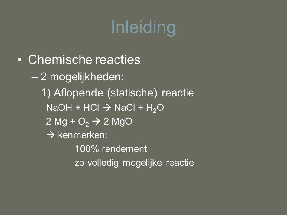 Inleiding Chemische reacties –2 mogelijkheden: 1) Aflopende (statische) reactie NaOH + HCl  NaCl + H 2 O 2 Mg + O 2  2 MgO  kenmerken: 100% rendeme