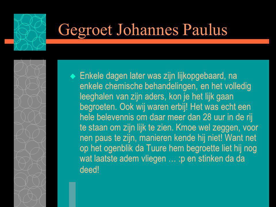 Gegroet Johannes Paulus  Enkele dagen later was zijn lijkopgebaard, na enkele chemische behandelingen, en het volledig leeghalen van zijn aders, kon je het lijk gaan begroeten.